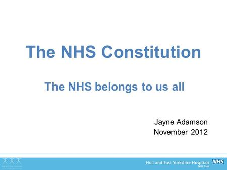 The NHS Constitution The NHS belongs to us all Jayne Adamson November 2012.