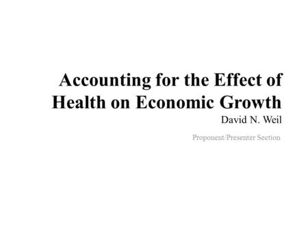 Accounting for the Effect of Health on Economic Growth David N. Weil Proponent/Presenter Section.