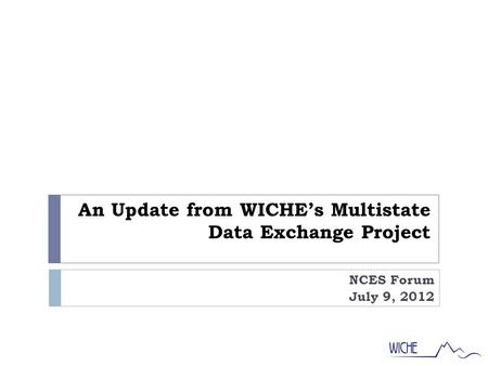 An Update from WICHE's Multistate Data Exchange Project NCES Forum July 9, 2012.