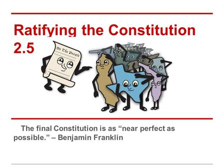 "Ratifying the Constitution 2.5 The final Constitution is as ""near perfect as possible."" – Benjamin Franklin."
