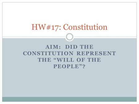 "AIM: DID THE CONSTITUTION REPRESENT THE ""WILL OF THE PEOPLE""? HW#17: Constitution."