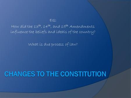 EQ: How did the 13 th, 14 th, and 15 th Amendments influence the beliefs and ideals of the country? What is due process of law?