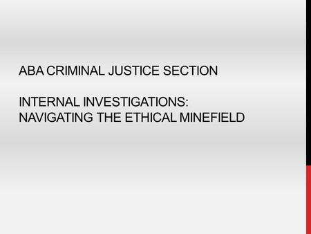 ABA CRIMINAL JUSTICE SECTION INTERNAL INVESTIGATIONS: NAVIGATING THE ETHICAL MINEFIELD.