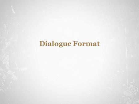 Dialogue Format. The Format Use quotation marks to indicate words which are spoken by characters. You don't have to answer that question! I'll answer.