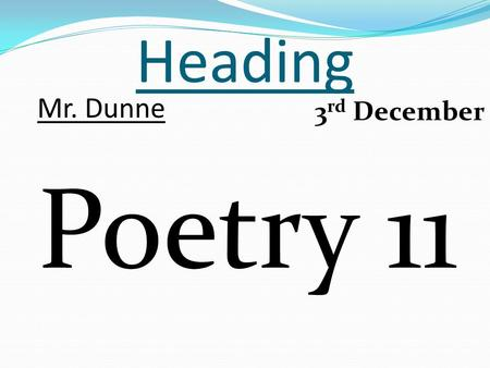 Heading Poetry 11 Mr. Dunne 3 rd December. Last week's homework Everyone count up how many lines you created for your poem. To acquire the prize, there.
