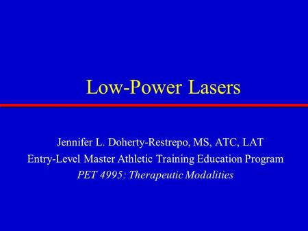 Low-Power Lasers Jennifer L. Doherty-Restrepo, MS, ATC, LAT Entry-Level Master Athletic Training Education Program PET 4995: Therapeutic Modalities.