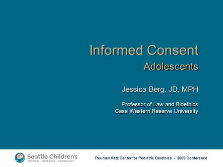 Treuman Katz Center for Pediatric Bioethics - 2009 Conference Informed Consent Adolescents Jessica Berg, JD, MPH Professor of Law and Bioethics Case Western.