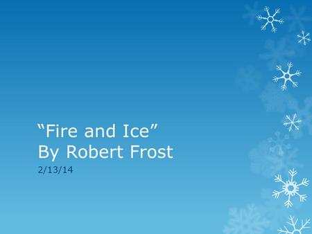poem analysis of fire and ice Fire and ice analysis poetry response #2 fire and ice by robert frost in robert frost's poem fire and ice he compares and contrasts two destructive forces: fire and ice frost presents two different options of how the world will end, some say the world will end in fire, some say in ice.