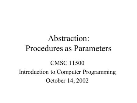 Abstraction: Procedures as Parameters CMSC 11500 Introduction to Computer Programming October 14, 2002.