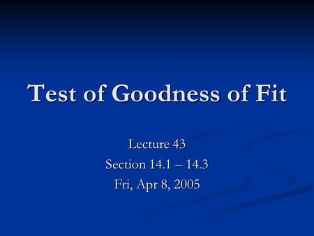 Test of Goodness of Fit Lecture 43 Section 14.1 – 14.3 Fri, Apr 8, 2005.
