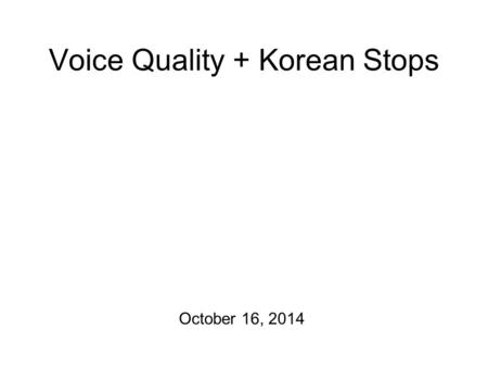 Voice Quality + Korean Stops October 16, 2014 Don't Forget! The mid-term is on Tuesday! So I have a review sheet for you. For the mid-term, we will just.