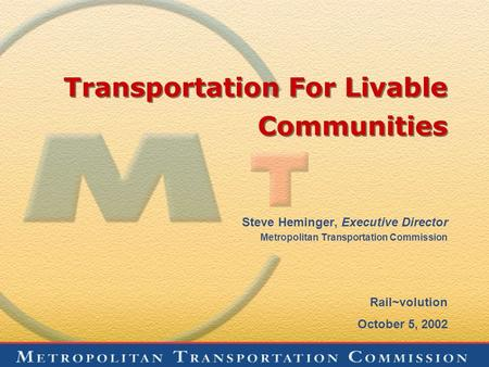 Transportation For Livable Communities Steve Heminger, Executive Director Metropolitan Transportation Commission Rail~volution October 5, 2002.