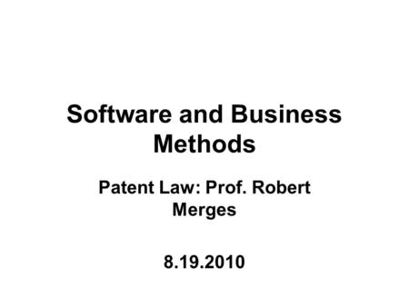 Software and Business Methods Patent Law: Prof. Robert Merges 8.19.2010.