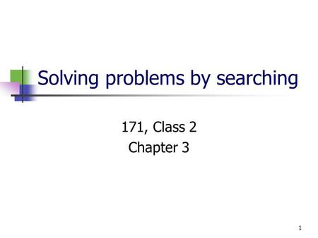 1 Solving problems by searching 171, Class 2 Chapter 3.