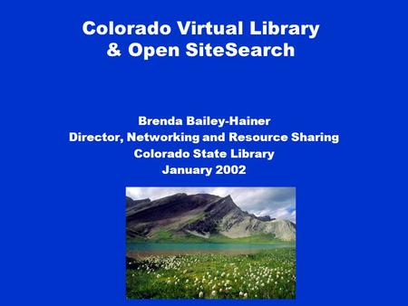 Colorado Virtual Library & Open SiteSearch Brenda Bailey-Hainer Director, Networking and Resource Sharing Colorado State Library January 2002.