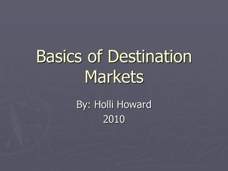 Basics of Destination Markets By: Holli Howard 2010.