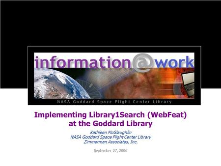 Implementing Library1Search (WebFeat) at the Goddard Library September 27, 2006 Kathleen McGlaughlin NASA Goddard Space Flight Center Library Zimmerman.