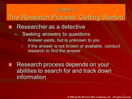 © 2006 by The McGraw-Hill Companies, Inc. All rights reserved. 1 Chapter 2 The Research Process: Getting Started Researcher as a detective –Seeking answers.