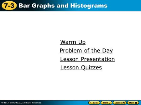 7-3 Bar Graphs and Histograms Warm Up Warm Up Lesson Presentation Lesson Presentation Problem of the Day Problem of the Day Lesson Quizzes Lesson Quizzes.