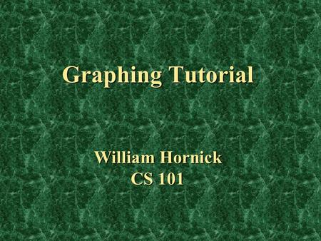 "Graphing Tutorial William Hornick CS 101. Overview You will be given a brief description, example, and ""how to create"" for each of the following: You."
