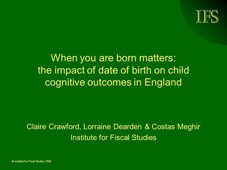 © Institute for Fiscal Studies, 2008 When you are born matters: the impact of date of birth on child cognitive outcomes in England Claire Crawford, Lorraine.
