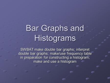 Bar Graphs and Histograms SWBAT make double bar graphs; interpret double bar graphs; make/use frequency table in preparation for constructing a histogram;