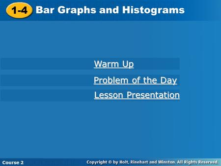 1-4 Bar Graphs and Histograms Course 2 Warm Up Warm Up Problem of the Day Problem of the Day Lesson Presentation Lesson Presentation.