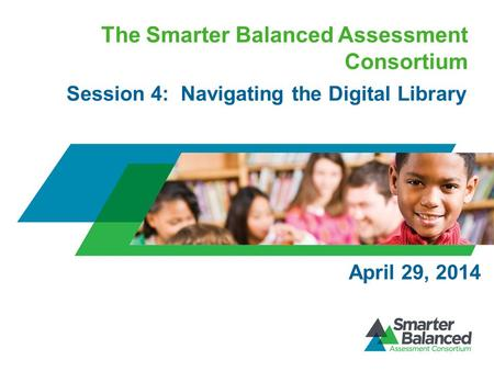The Smarter Balanced Assessment Consortium Session 4: Navigating the Digital Library April 29, 2014.