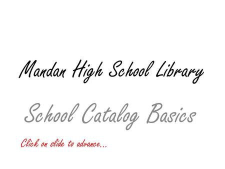 Mandan High School Library School Catalog Basics Click on slide to advance…