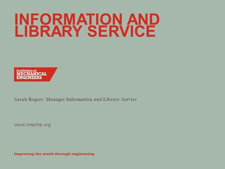 Www.imeche.org INFORMATION AND LIBRARY SERVICE Sarah Rogers Manager Information and Library Service.