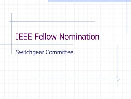 "IEEE Fellow Nomination Switchgear Committee. Fellow "" Election to IEEE Fellow grade is for personal technical contributions."" Invention, discovery, advancement."