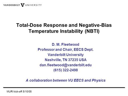 MURI kick-off: 5/10/05 Total-Dose Response and Negative-Bias Temperature Instability (NBTI) D. M. Fleetwood Professor and Chair, EECS Dept. Vanderbilt.