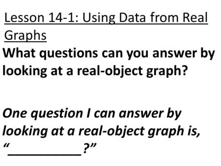 Lesson 14-1: Using Data from Real Graphs What questions can you answer by looking at a real-object graph? One question I can answer by looking at a real-object.