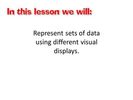 Represent sets of data using different visual displays.