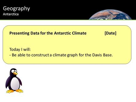 Geography Antarctica Presenting Data for the Antarctic Climate[Date] Today I will: - Be able to construct a climate graph for the Davis Base.