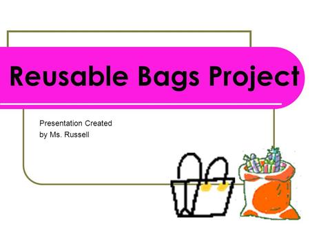 Reusable Bags Project Presentation Created by Ms. Russell.