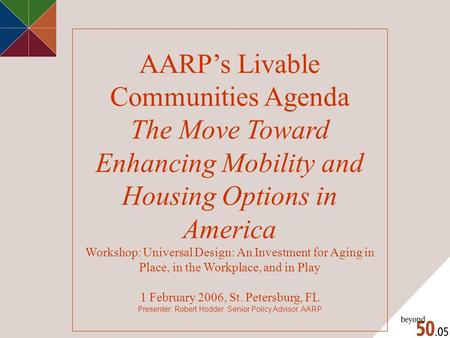 AARP's Livable Communities Agenda The Move Toward Enhancing Mobility and Housing Options in America Workshop: Universal Design: An Investment for Aging.