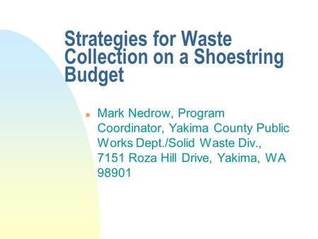 Strategies for Waste Collection on a Shoestring Budget n Mark Nedrow, Program Coordinator, Yakima County Public Works Dept./Solid Waste Div., 7151 Roza.