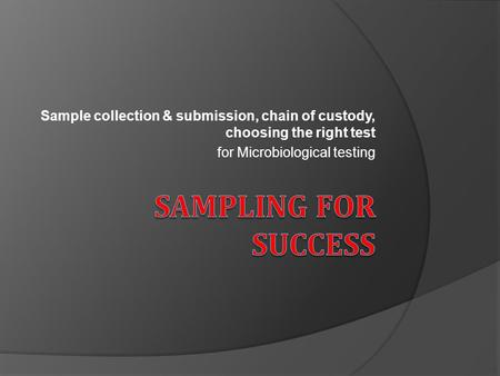 Sample collection & submission, chain of custody, choosing the right test for Microbiological testing.