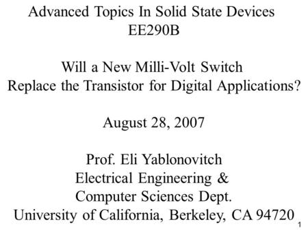 Advanced Topics In Solid State Devices EE290B Will a New Milli-Volt Switch Replace the Transistor for Digital Applications? August 28, 2007 Prof. Eli Yablonovitch.