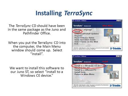 Installing TerraSync The TerraSync CD should have been in the same package as the Juno and Pathfinder Office. When you put the TerraSync CD into the computer,