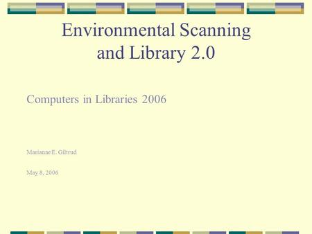 Environmental Scanning and Library 2.0 Computers in Libraries 2006 Marianne E. Giltrud May 8, 2006.
