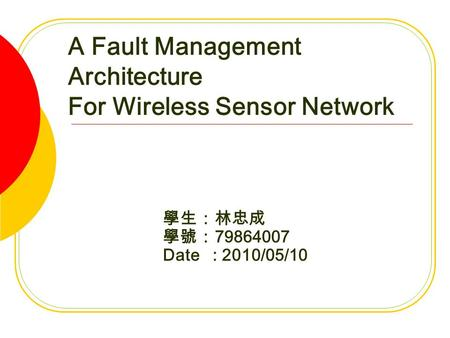 A Fault Management Architecture For Wireless Sensor Network 學生:林忠成 學號: 79864007 Date : 2010/05/10.