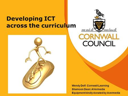 Developing ICT across the curriculum Wendy Delf: Cornwall Learning Shamoon Dean: AVermedia Equipment kindly donated by Avermedia.