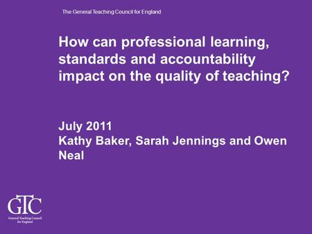 The General Teaching Council for England How can professional learning, standards and accountability impact on the quality of teaching? July 2011 Kathy.