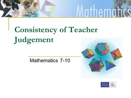 [Insert faculty Banner] Consistency of Teacher Judgement Mathematics 7-10.