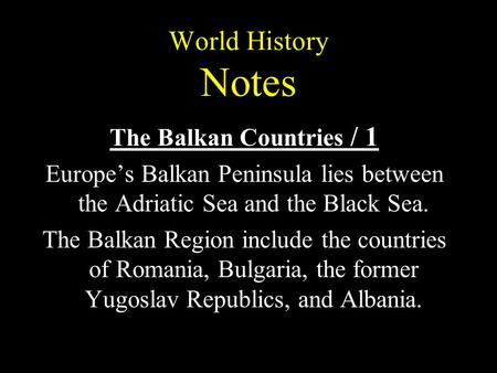 World History Notes The Balkan Countries / 1 Europe's Balkan Peninsula lies between the Adriatic Sea and the Black Sea. The Balkan Region include the countries.