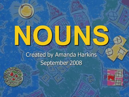 NOUNS Created by Amanda Harkins September 2008 NOUNS: A noun names a person, place, animal, or thing.
