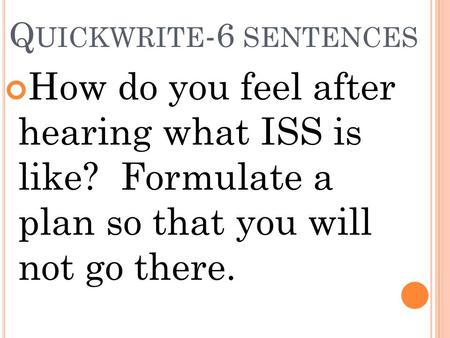 Q UICKWRITE -6 SENTENCES How do you feel after hearing what ISS is like? Formulate a plan so that you will not go there.