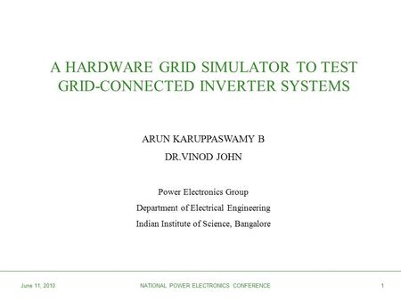 June 11, 2010NATIONAL POWER ELECTRONICS CONFERENCE1 A HARDWARE GRID SIMULATOR TO TEST GRID-CONNECTED INVERTER SYSTEMS ARUN KARUPPASWAMY B DR.VINOD JOHN.